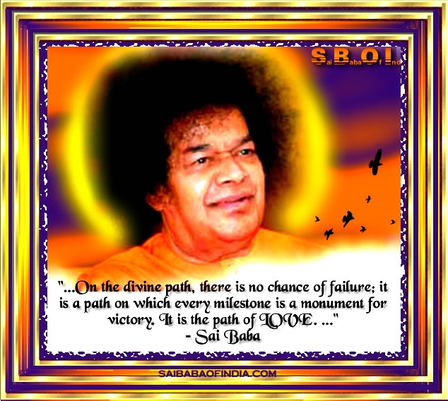 """...On the Divine Path, there is no chance of failure, it is a path on which every milestone is a monument for victory. It is the path of LOVE ..."""