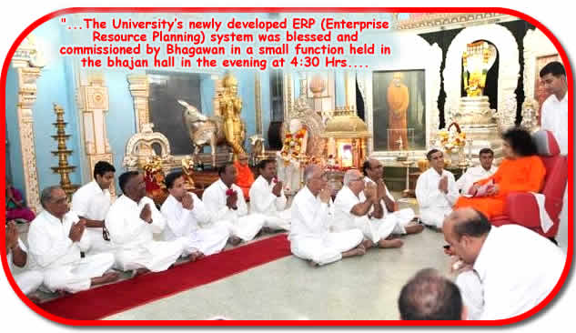 Posted at 01:09:09 Hrs. IST on 23 Dec 2009: On 22 Dec 2009, Tuesday, Sri Sathya Sai University had a special agenda with Bhagawan. The University�s newly developed ERP (Enterprise Resource Planning) system was blessed and commissioned by Bhagawan in a small function held in the bhajan hall in the evening at 4:30 Hrs.