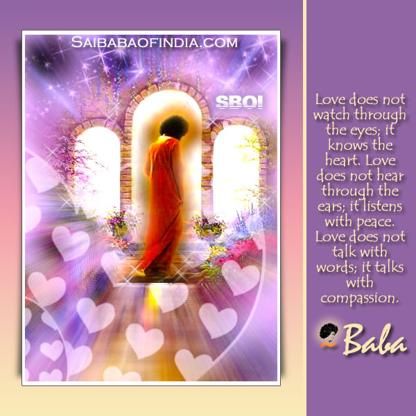 SATHYA SAI BABA QUOTE: Love does not watch through the eyes; it knows the heart. Love does not hear through the ears; it listens with peace. Love does not talk with words; it talks with compassion.