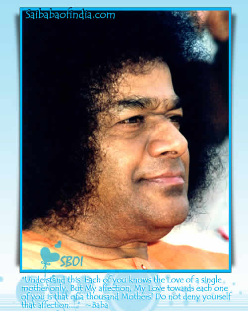 �Understand this: Each of you knows the Love of a single mother only. But My affection, My Love towards each one of you is that of a thousand Mothers! Do not deny yourself that affection....� - Baba